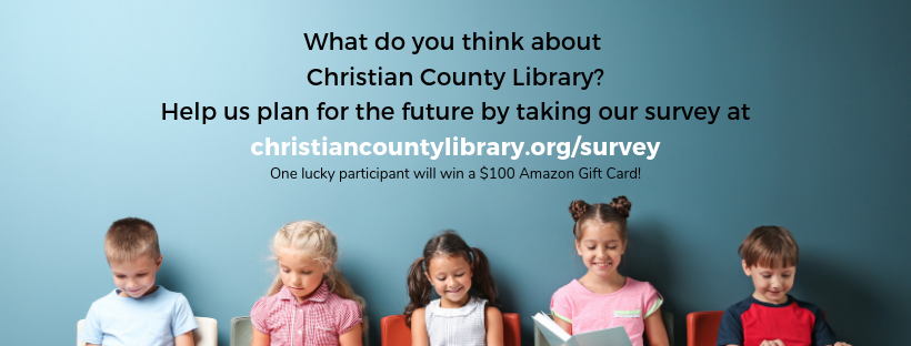 What do you think about Christian County Library? Help us plan for the future by taking our survey at https://christiancountylibrary.org/survey. One lucky participant will win a $100 Amazon gift card.